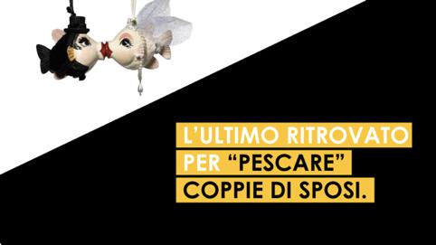 """🐟🐟🐟 L'ULTIMO RITROVATO PER """"PESCARE"""" COPPIE DI SPOSI."""